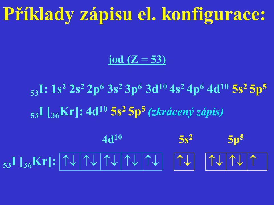 Příklady zápisu el. konfigurace: jod (Z = 53) 53 I: 1s 2 2s 2 2p 6 3s 2 3p 6 3d 10 4s 2 4p 6 4d 10 5s 2 5p 5 53 I [ 36 Kr]: 4d 10 5s 2 5p 5 (zkrácený