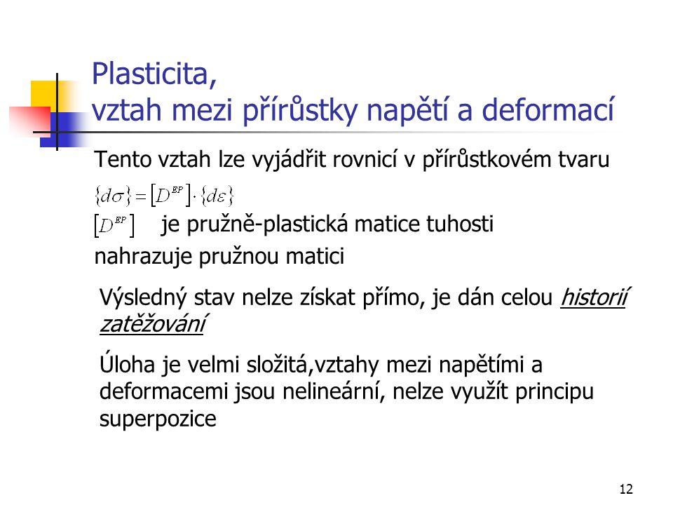 12 Plasticita, vztah mezi přírůstky napětí a deformací Tento vztah lze vyjádřit rovnicí v přírůstkovém tvaru je pružně-plastická matice tuhosti nahraz