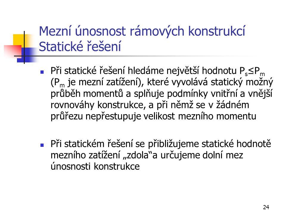 24 Mezní únosnost rámových konstrukcí Statické řešení Při statické řešení hledáme největší hodnotu P s ≤P m (P m je mezní zatížení), které vyvolává st