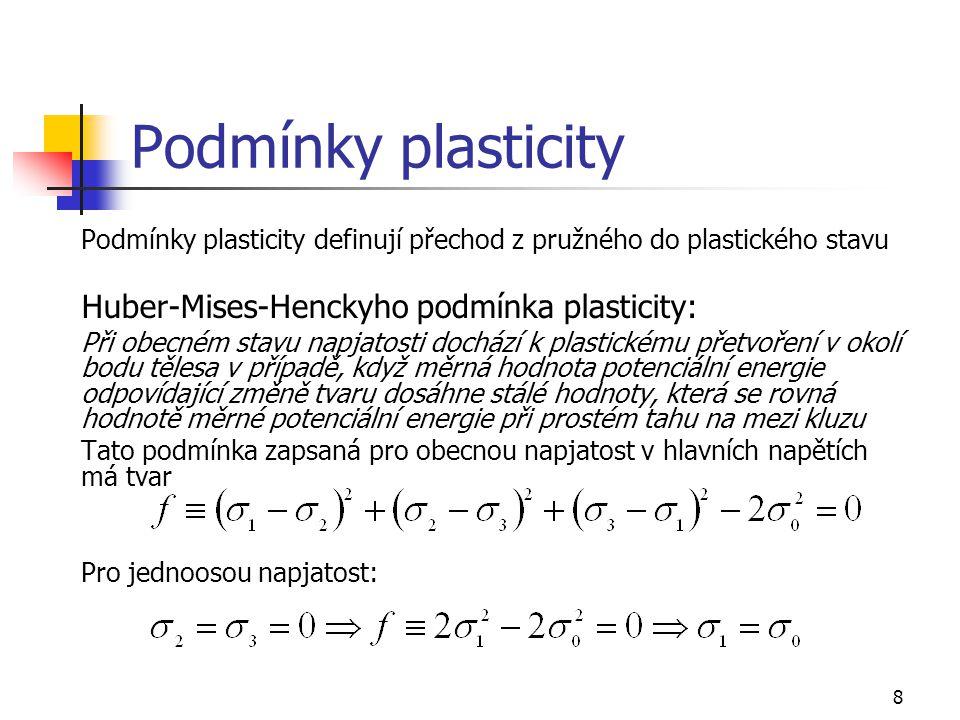 8 Podmínky plasticity Podmínky plasticity definují přechod z pružného do plastického stavu Huber-Mises-Henckyho podmínka plasticity: Při obecném stavu