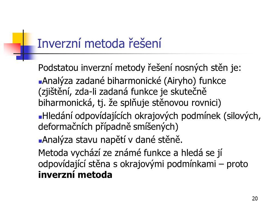 20 Inverzní metoda řešení Podstatou inverzní metody řešení nosných stěn je: Analýza zadané biharmonické (Airyho) funkce (zjištění, zda-li zadaná funkc