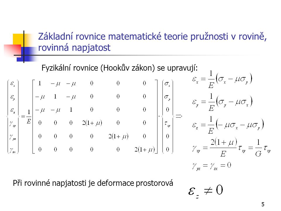 5 Základní rovnice matematické teorie pružnosti v rovině, rovinná napjatost Při rovinné napjatosti je deformace prostorová Fyzikální rovnice (Hookův z
