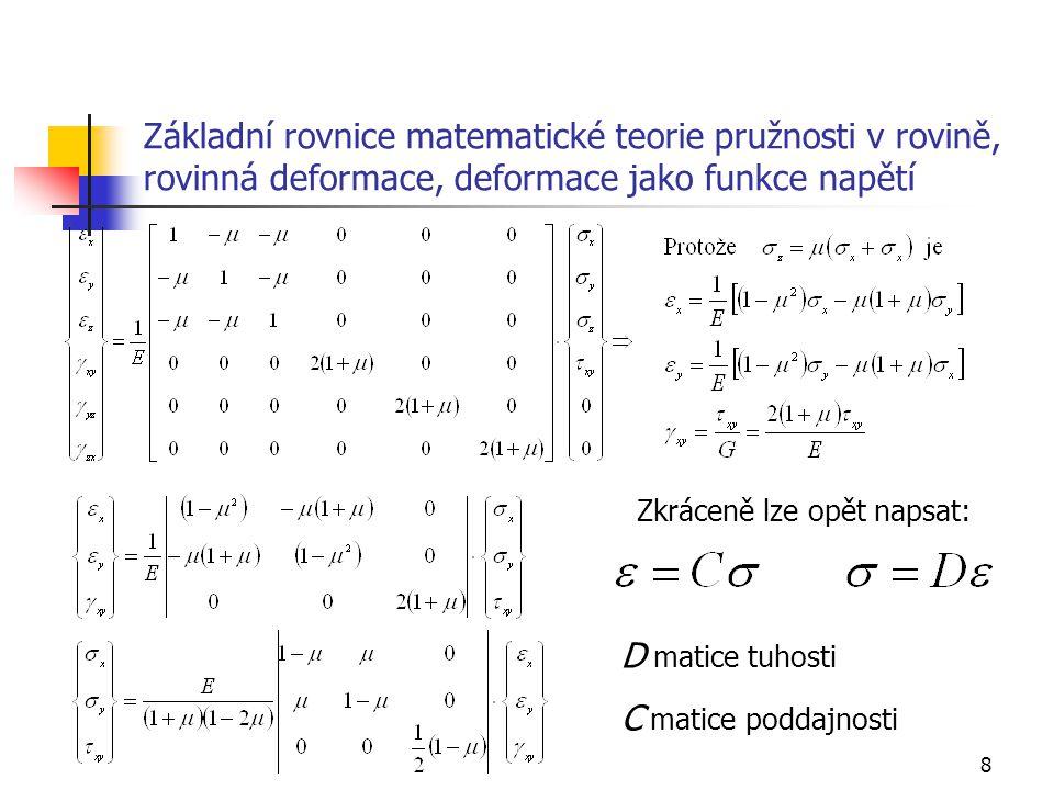 9 Základní rovnice matematické teorie pružnosti v rovině, shrnutí Rovinné úlohy dělíme na: Rovinné úlohy napjatosti Rovinné úlohy deformace V těchto úlohách máme Dvě rovnice rovnováhy Tři geometrické rovnice Tři fyzikální rovnice