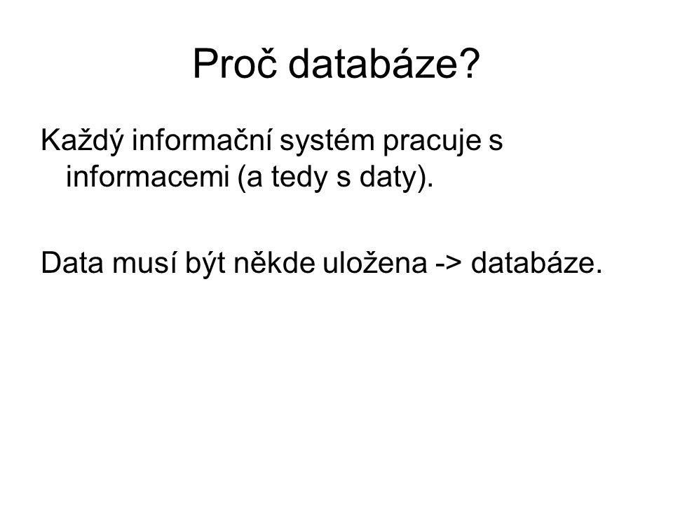 Proč databáze? Každý informační systém pracuje s informacemi (a tedy s daty). Data musí být někde uložena -> databáze.