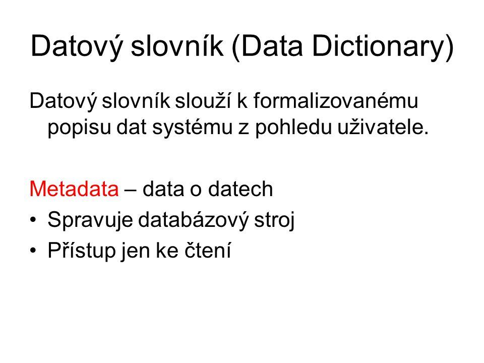 Datový slovník (Data Dictionary) Datový slovník slouží k formalizovanému popisu dat systému z pohledu uživatele. Metadata – data o datech Spravuje dat
