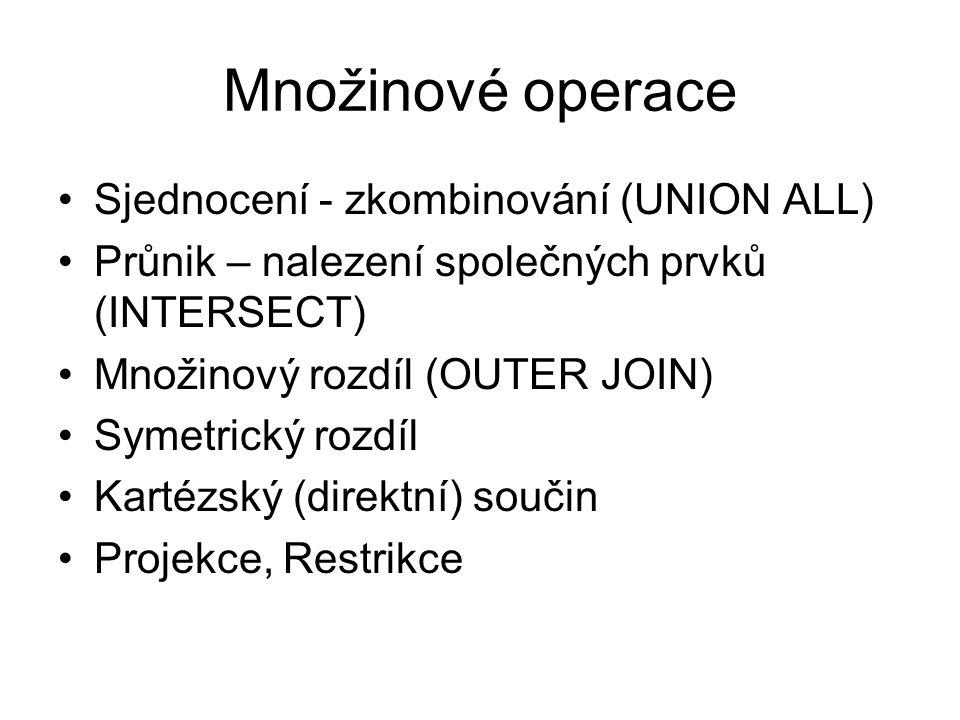 Množinové operace Sjednocení - zkombinování (UNION ALL) Průnik – nalezení společných prvků (INTERSECT) Množinový rozdíl (OUTER JOIN) Symetrický rozdíl