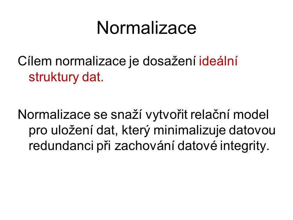 Normalizace Cílem normalizace je dosažení ideální struktury dat. Normalizace se snaží vytvořit relační model pro uložení dat, který minimalizuje datov