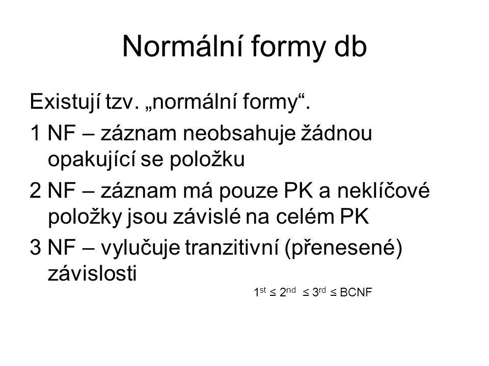 """Normální formy db Existují tzv. """"normální formy"""". 1 NF – záznam neobsahuje žádnou opakující se položku 2 NF – záznam má pouze PK a neklíčové položky j"""