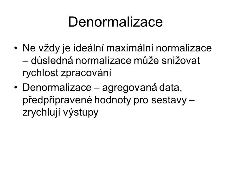 Denormalizace Ne vždy je ideální maximální normalizace – důsledná normalizace může snižovat rychlost zpracování Denormalizace – agregovaná data, předp
