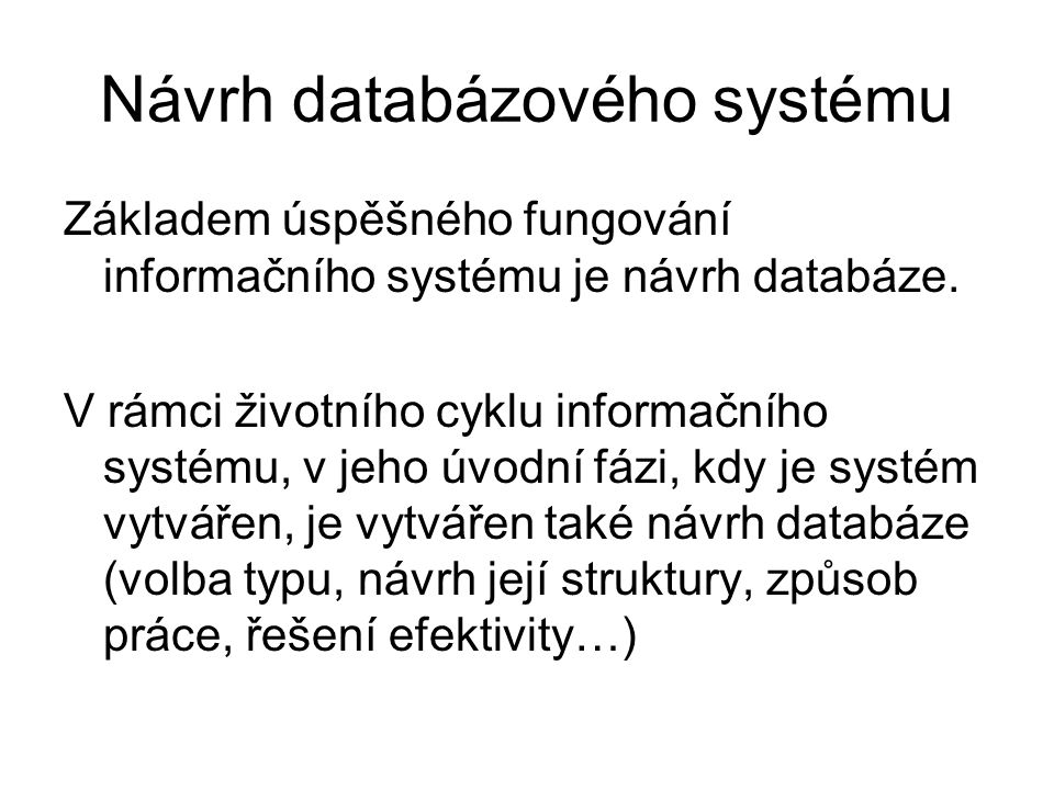Návrh databázového systému Základem úspěšného fungování informačního systému je návrh databáze. V rámci životního cyklu informačního systému, v jeho ú