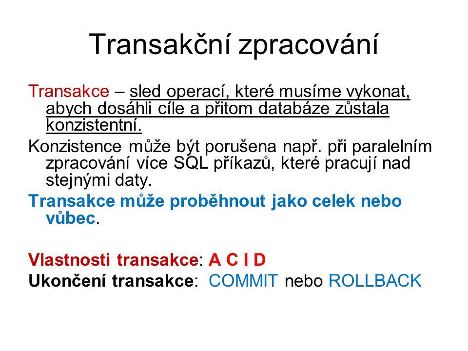 Transakční zpracování Transakce – sled operací, které musíme vykonat, abych dosáhli cíle a přitom databáze zůstala konzistentní. Konzistence může být