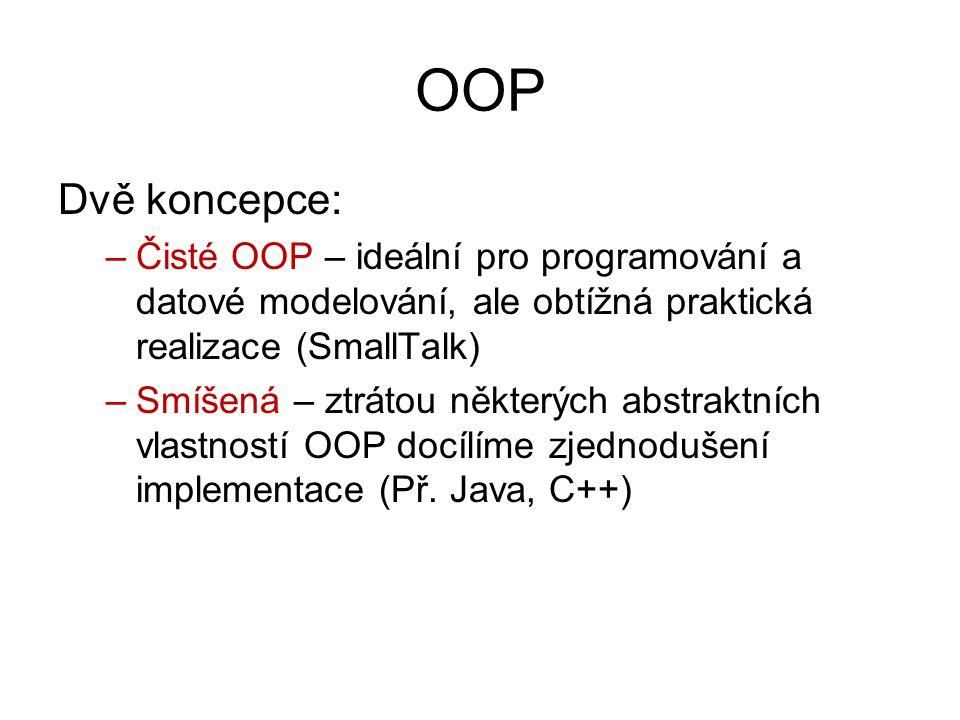 OOP Dvě koncepce: –Čisté OOP – ideální pro programování a datové modelování, ale obtížná praktická realizace (SmallTalk) –Smíšená – ztrátou některých