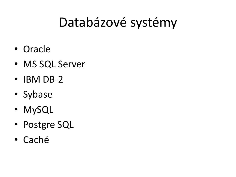 Databázové systémy Oracle MS SQL Server IBM DB-2 Sybase MySQL Postgre SQL Caché
