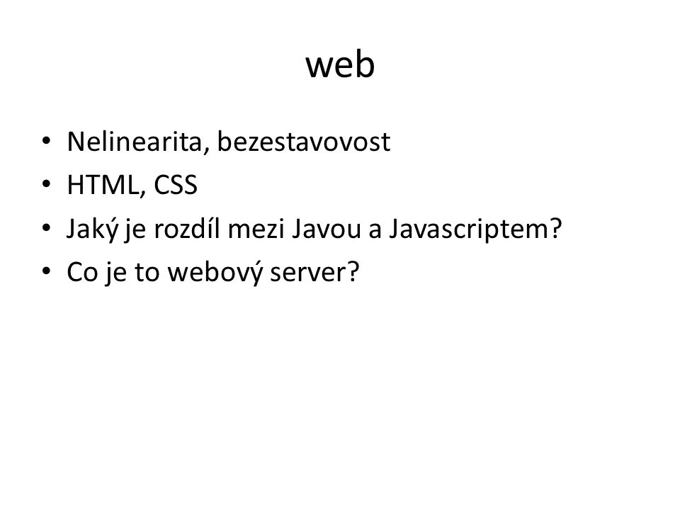 web Nelinearita, bezestavovost HTML, CSS Jaký je rozdíl mezi Javou a Javascriptem? Co je to webový server?