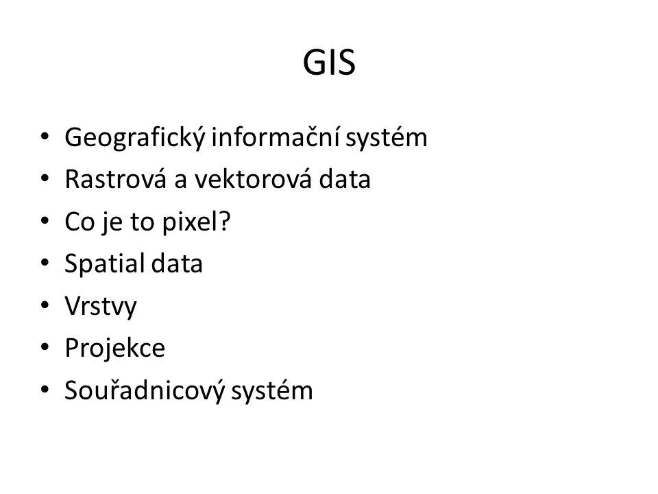 GIS Geografický informační systém Rastrová a vektorová data Co je to pixel? Spatial data Vrstvy Projekce Souřadnicový systém