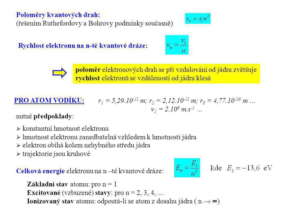 Poloměry kvantových drah: (řešením Ruthefordovy a Bohrovy podmínky současně) Rychlost elektronu na n-té kvantové dráze: r 1 = 5,29.10 -11 m; r 2 = 2,1