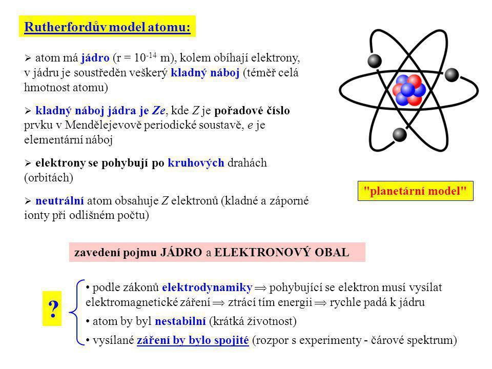  atom má jádro (r = 10 -14 m), kolem obíhají elektrony, v jádru je soustředěn veškerý kladný náboj (téměř celá hmotnost atomu)  kladný náboj jádra j
