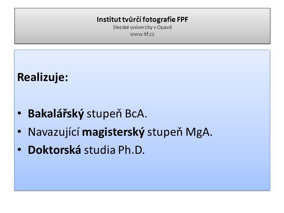 Institut tvůrčí fotografie FPF Slezské univerzity v Opavě www.itf.cz Realizuje: Bakalářský stupeň BcA. Navazující magisterský stupeň MgA. Doktorská st