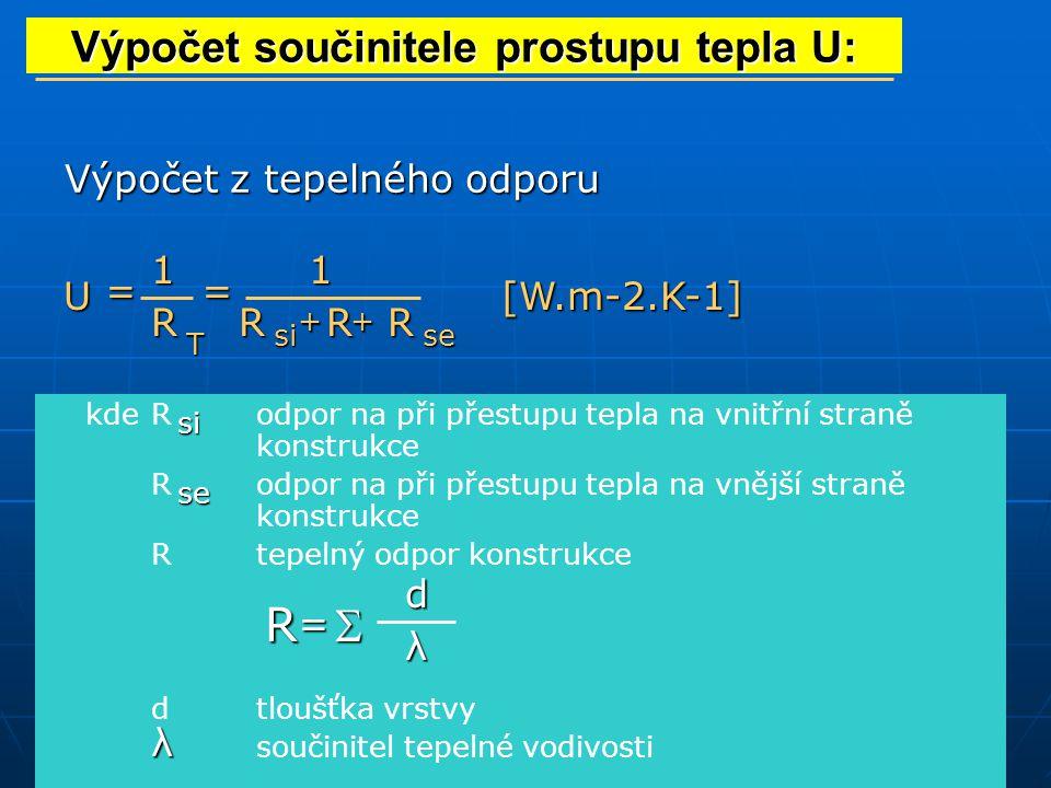 Výpočet z tepelného odporu Výpočet součinitele prostupu tepla U: U= R T 1 = 1 RRR ++ sise kdeRodpor na při přestupu tepla na vnitřní straně konstrukce Rodpor na při přestupu tepla na vnější straně konstrukce Rtepelný odpor konstrukce dtloušťka vrstvy součinitel tepelné vodivosti si se R =  d λ λ [W.m-2.K-1]