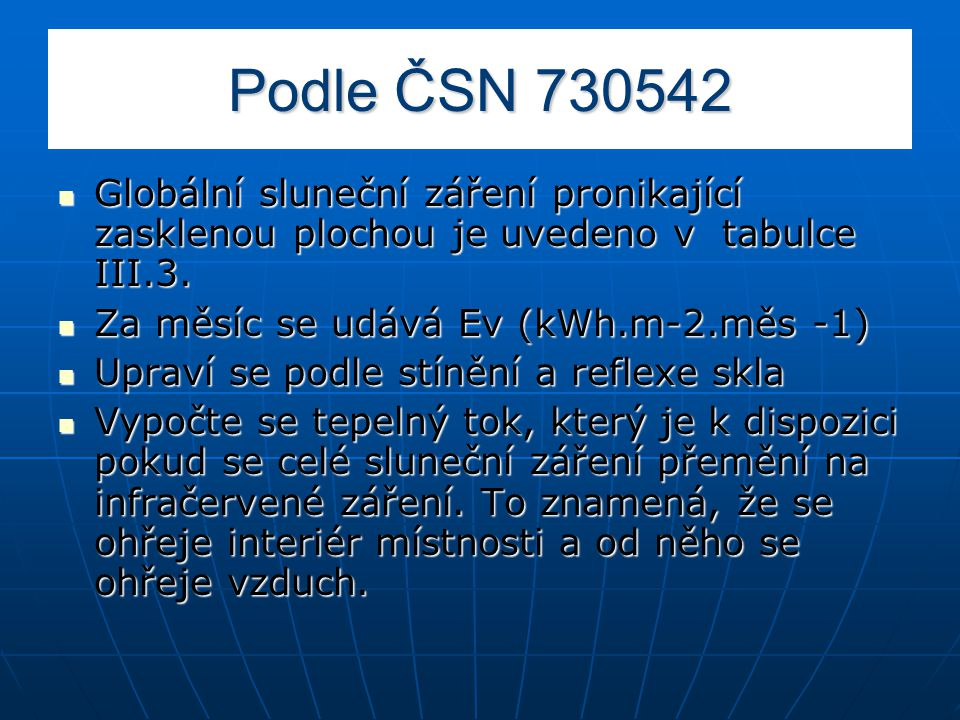 Podle ČSN 730542 Globální sluneční záření pronikající zasklenou plochou je uvedeno v tabulce III.3. Globální sluneční záření pronikající zasklenou plo