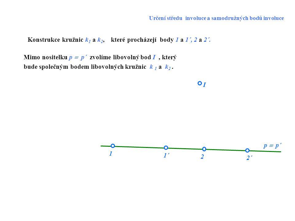 2´2´ 1 I 1´1´ 2 p  p´ Konstrukce kružnic k 1 a k 2, které procházejí body 1 a 1´, 2 a 2´. Mimo nositelku p  p´ zvolíme libovolný bod I, který bude s