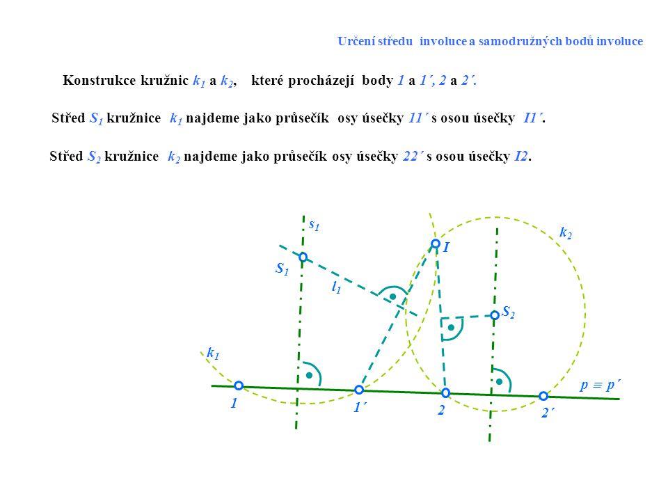 S1S1 S2S2 k1k1 k2k2 2´2´ 1 O I 1´1´ 2 p  p´ Konstrukce samodružných bodů T 1 a T 2 involuce dvojic bodů 1, 1´ a 2, 2´na nositelce p  p´.