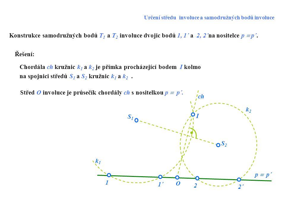 S1S1 S2S2 k1k1 k2k2 2´2´ 1 O I 1´1´ 2 p  p´ Konstrukce samodružných bodů T 1 a T 2 involuce dvojic bodů 1, 1´ a 2, 2´na nositelce p  p´. ch Řešení: