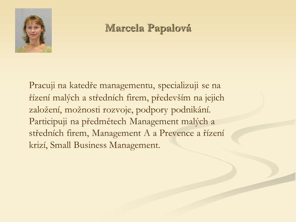 Marcela Papalová Pracuji na katedře managementu, specializuji se na řízení malých a středních firem, především na jejich založení, možnosti rozvoje, podpory podnikání.