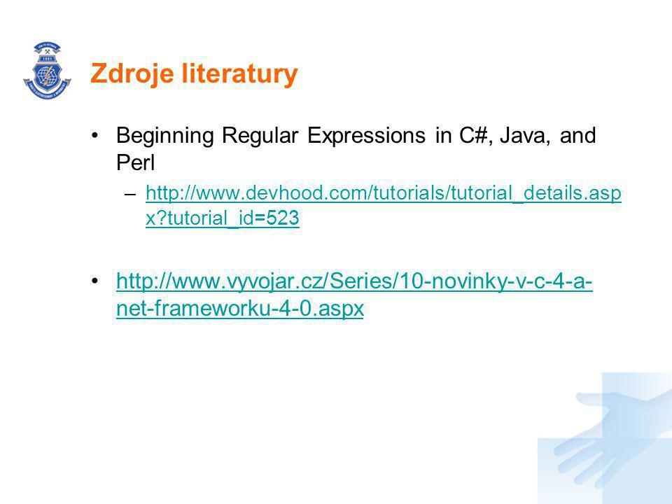 Zdroje literatury Beginning Regular Expressions in C#, Java, and Perl –http://www.devhood.com/tutorials/tutorial_details.asp x tutorial_id=523http://www.devhood.com/tutorials/tutorial_details.asp x tutorial_id=523 http://www.vyvojar.cz/Series/10-novinky-v-c-4-a- net-frameworku-4-0.aspxhttp://www.vyvojar.cz/Series/10-novinky-v-c-4-a- net-frameworku-4-0.aspx