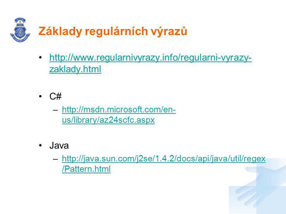 Základy regulárních výrazů http://www.regularnivyrazy.info/regularni-vyrazy- zaklady.htmlhttp://www.regularnivyrazy.info/regularni-vyrazy- zaklady.html C# –http://msdn.microsoft.com/en- us/library/az24scfc.aspxhttp://msdn.microsoft.com/en- us/library/az24scfc.aspx Java –http://java.sun.com/j2se/1.4.2/docs/api/java/util/regex /Pattern.htmlhttp://java.sun.com/j2se/1.4.2/docs/api/java/util/regex /Pattern.html