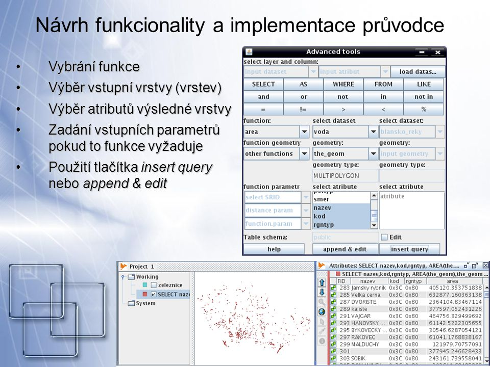 Návrh funkcionality a implementace průvodce Vybrání funkceVybrání funkce Výběr vstupní vrstvy (vrstev)Výběr vstupní vrstvy (vrstev) Výběr atributů výsledné vrstvyVýběr atributů výsledné vrstvy Zadání vstupních parametrů pokud to funkce vyžadujeZadání vstupních parametrů pokud to funkce vyžaduje Použití tlačítka insert query nebo append & editPoužití tlačítka insert query nebo append & edit