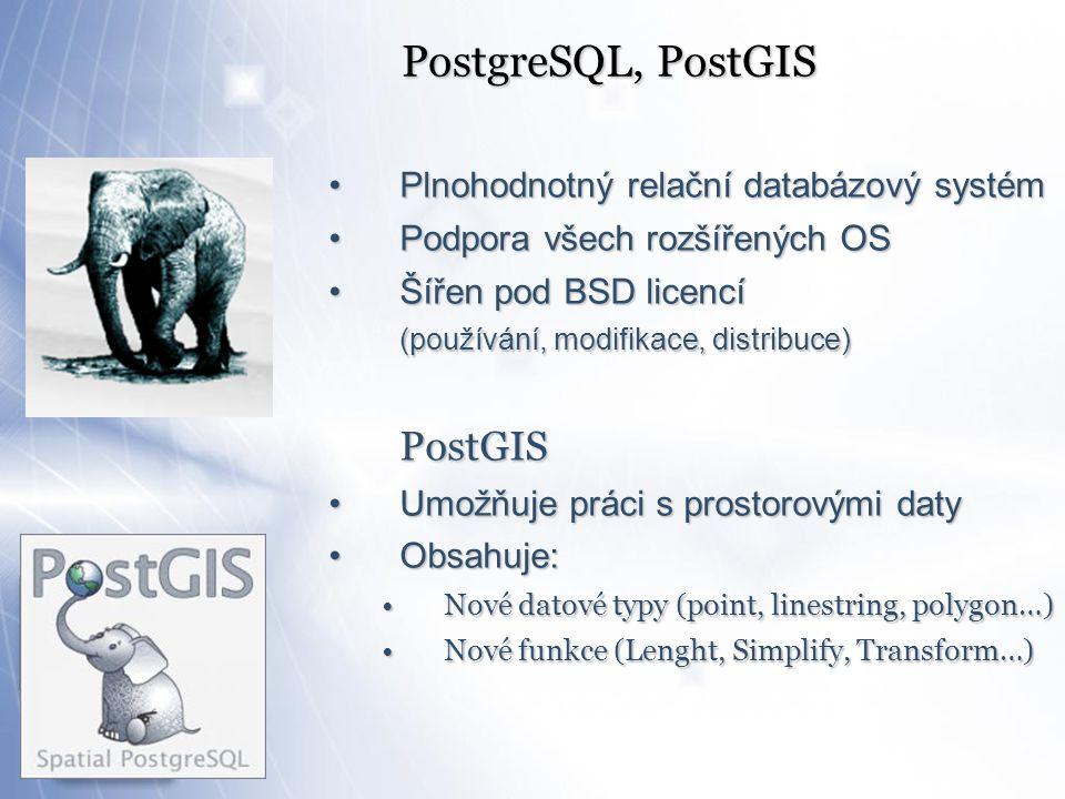 PostgreSQL, PostGIS Plnohodnotný relační databázový systémPlnohodnotný relační databázový systém Podpora všech rozšířených OSPodpora všech rozšířených OS Šířen pod BSD licencíŠířen pod BSD licencí (používání, modifikace, distribuce) PostGIS Umožňuje práci s prostorovými datyUmožňuje práci s prostorovými daty Obsahuje:Obsahuje: Nové datové typy (point, linestring, polygon…)Nové datové typy (point, linestring, polygon…) Nové funkce (Lenght, Simplify, Transform…)Nové funkce (Lenght, Simplify, Transform…)