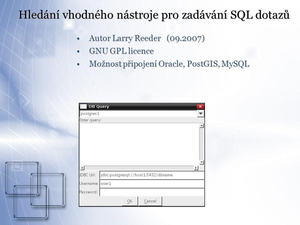Hledání vhodného nástroje pro zadávání SQL dotazů Autor Larry Reeder (09.2007)Autor Larry Reeder (09.2007) GNU GPL licenceGNU GPL licence Možnost připojení Oracle, PostGIS, MySQLMožnost připojení Oracle, PostGIS, MySQL