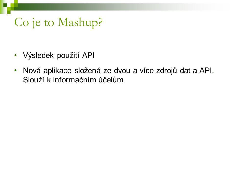 Výsledek použití API Nová aplikace složená ze dvou a více zdrojů dat a API. Slouží k informačním účelům. Co je to Mashup?