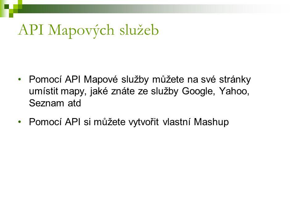 API Mapových služeb Pomocí API Mapové služby můžete na své stránky umístit mapy, jaké znáte ze služby Google, Yahoo, Seznam atd Pomocí API si můžete vytvořit vlastní Mashup