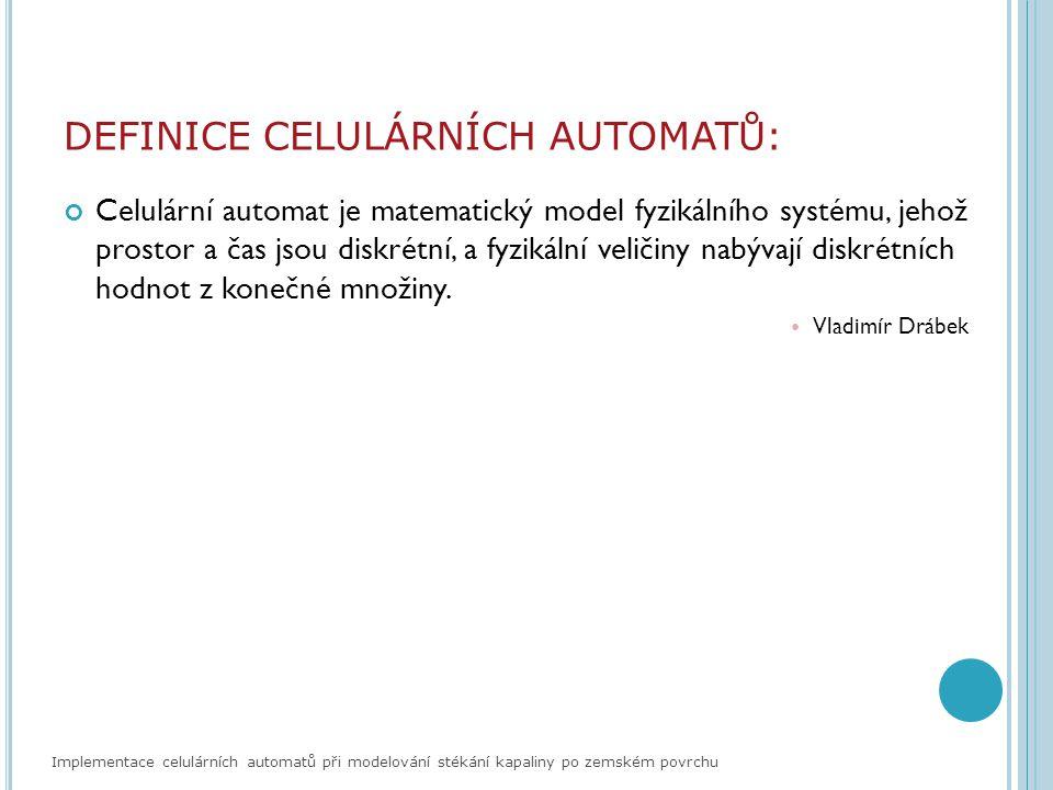 HISTORIE CELULÁRNÍCH AUTOMATŮ: Průkopníci celulárních automatů: John von Neumann Modelování sebereprodukce Stanislaw Ulam Rozšíření von Neumannovy koncepce John Horton Conway Game of Life Stephen Wolfram Klasifikace chování 1D celulárního automatu Implementace celulárních automatů při modelování stékání kapaliny po zemském povrchu Vstupní hodnoty: o živá buňka o neživá buňka Pravidla celulárního automatu: o buňka zůstane živá, jestliže má 2 nebo 3 sousedy živé, jinak umírá o buňka oživne, pokud má 3 živé sousedy Game of life