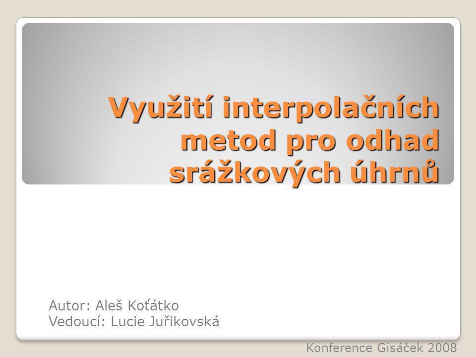 Využití interpolačních metod pro odhad srážkových úhrnů Autor: Aleš Koťátko Vedoucí: Lucie Juřikovská Konference Gisáček 2008