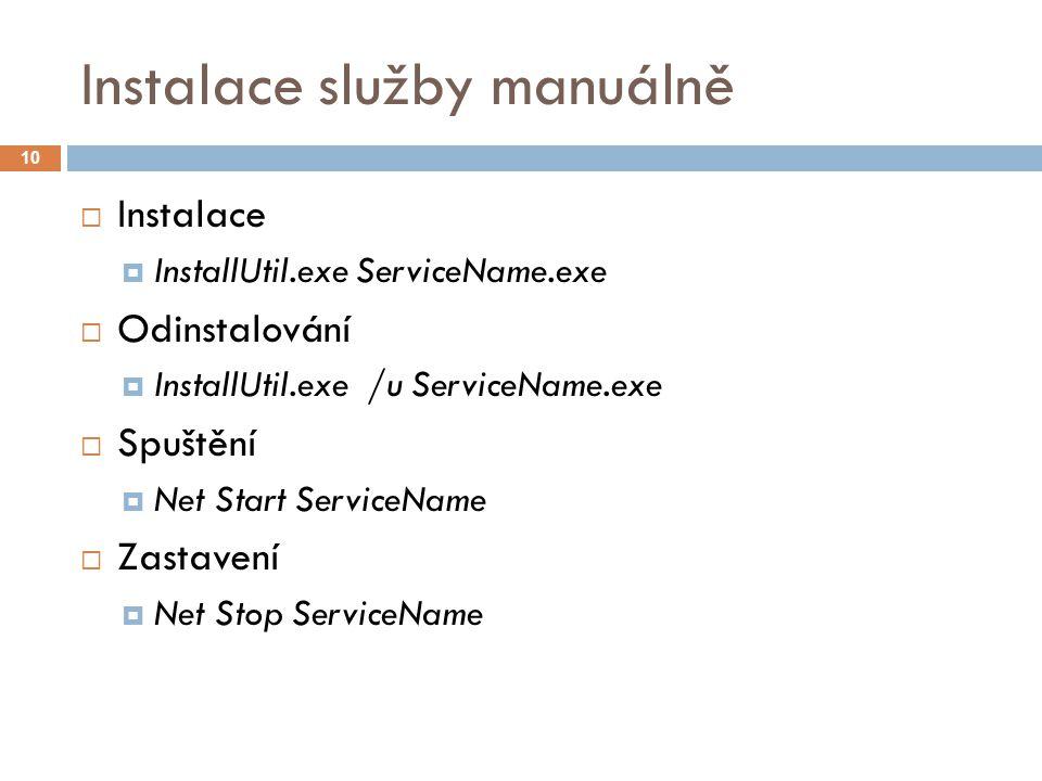 Instalace služby manuálně 10  Instalace  InstallUtil.exe ServiceName.exe  Odinstalování  InstallUtil.exe /u ServiceName.exe  Spuštění  Net Start ServiceName  Zastavení  Net Stop ServiceName