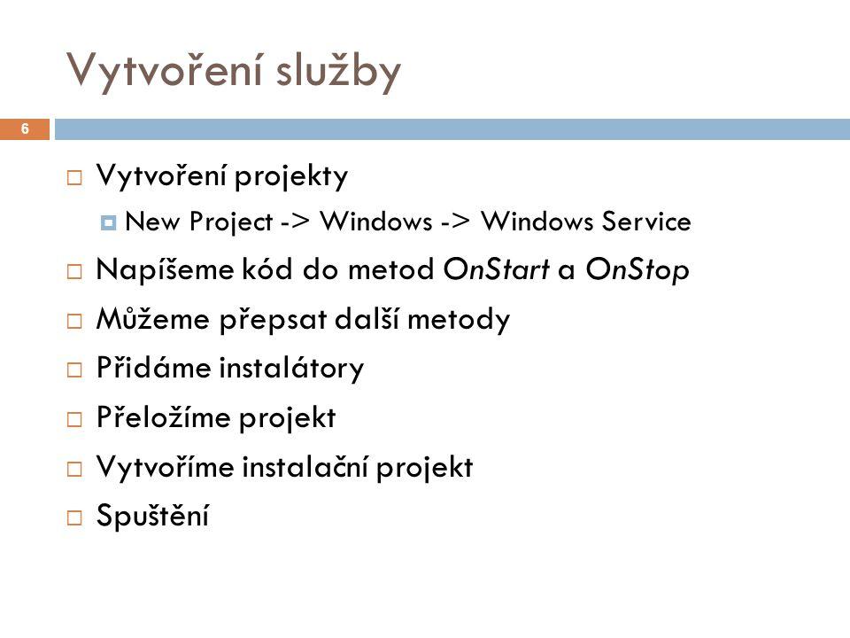 Vytvoření služby 6  Vytvoření projekty  New Project -> Windows -> Windows Service  Napíšeme kód do metod OnStart a OnStop  Můžeme přepsat další metody  Přidáme instalátory  Přeložíme projekt  Vytvoříme instalační projekt  Spuštění