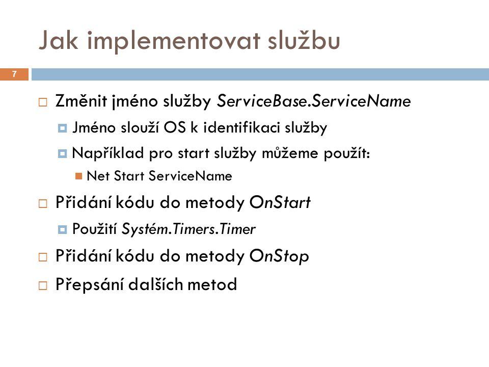 Jak implementovat službu 7  Změnit jméno služby ServiceBase.ServiceName  Jméno slouží OS k identifikaci služby  Například pro start služby můžeme použít: Net Start ServiceName  Přidání kódu do metody OnStart  Použití Systém.Timers.Timer  Přidání kódu do metody OnStop  Přepsání dalších metod