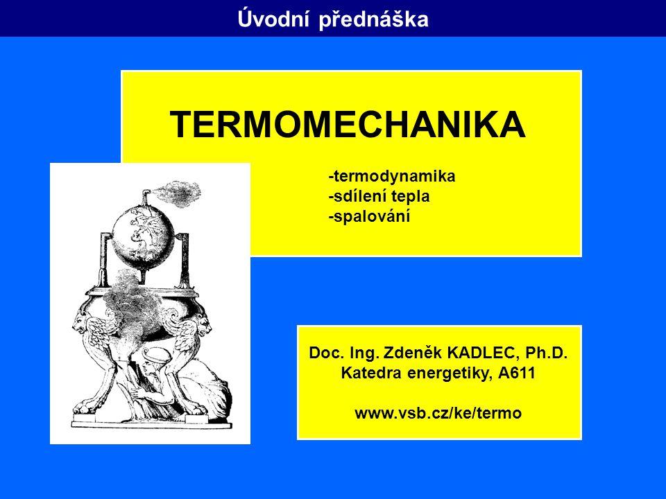Úvodní přednáška TERMOMECHANIKA -termodynamika -sdílení tepla -spalování Doc. Ing. Zdeněk KADLEC, Ph.D. Katedra energetiky, A611 www.vsb.cz/ke/termo