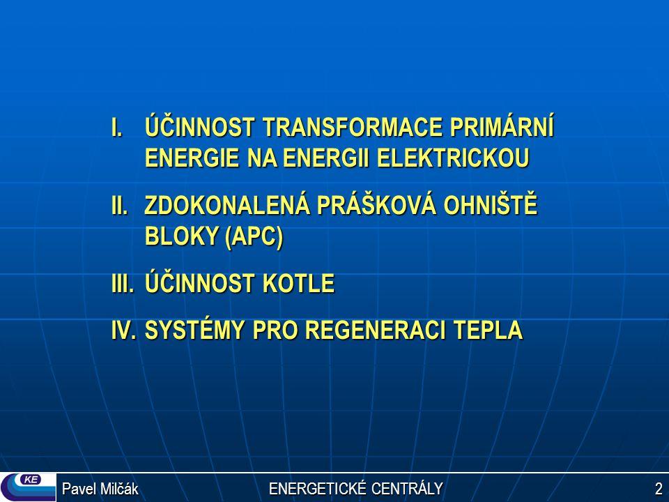 Pavel Milčák ENERGETICKÉ CENTRÁLY 2 I.ÚČINNOST TRANSFORMACE PRIMÁRNÍ ENERGIE NA ENERGII ELEKTRICKOU II.ZDOKONALENÁ PRÁŠKOVÁ OHNIŠTĚ BLOKY (APC) III.ÚČINNOST KOTLE IV.SYSTÉMY PRO REGENERACI TEPLA