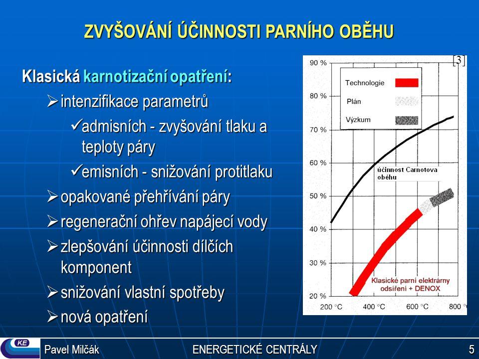 Pavel Milčák ENERGETICKÉ CENTRÁLY 5 ZVYŠOVÁNÍ ÚČINNOSTI PARNÍHO OBĚHU Klasická karnotizační opatření:  intenzifikace parametrů admisních - zvyšování tlaku a teploty páry admisních - zvyšování tlaku a teploty páry emisních - snižování protitlaku emisních - snižování protitlaku  opakované přehřívání páry  regenerační ohřev napájecí vody  zlepšování účinnosti dílčích komponent  snižování vlastní spotřeby  nová opatření [3][3]