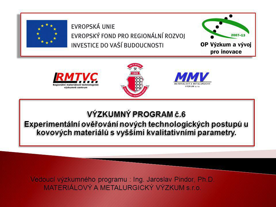 VÝZKUMNÝ PROGRAM č.6 Experimentální ověřování nových technologických postupů u kovových materiálů s vyššími kvalitativními parametry. VÝZKUMNÝ PROGRAM