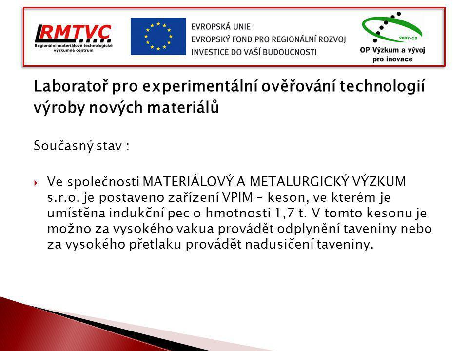 Laboratoř pro experimentální ověřování technologií výroby nových materiálů Současný stav :  Ve společnosti MATERIÁLOVÝ A METALURGICKÝ VÝZKUM s.r.o. j