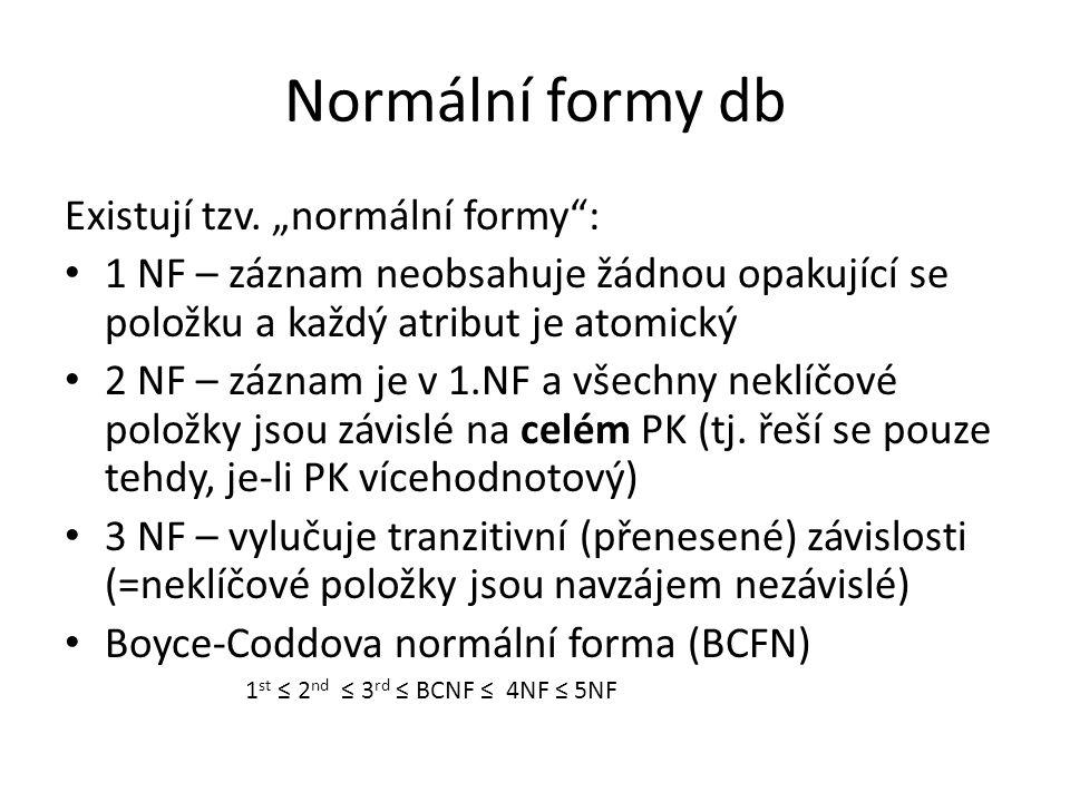 """Normální formy db Existují tzv. """"normální formy"""": 1 NF – záznam neobsahuje žádnou opakující se položku a každý atribut je atomický 2 NF – záznam je v"""