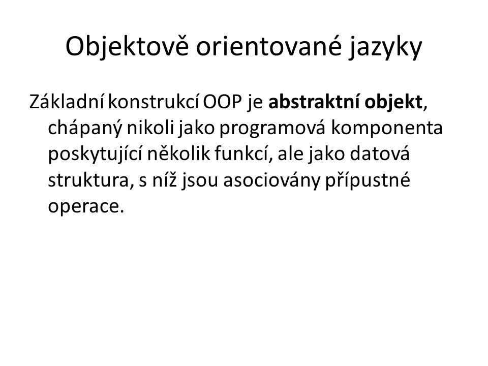 Objektově orientované jazyky Základní konstrukcí OOP je abstraktní objekt, chápaný nikoli jako programová komponenta poskytující několik funkcí, ale j
