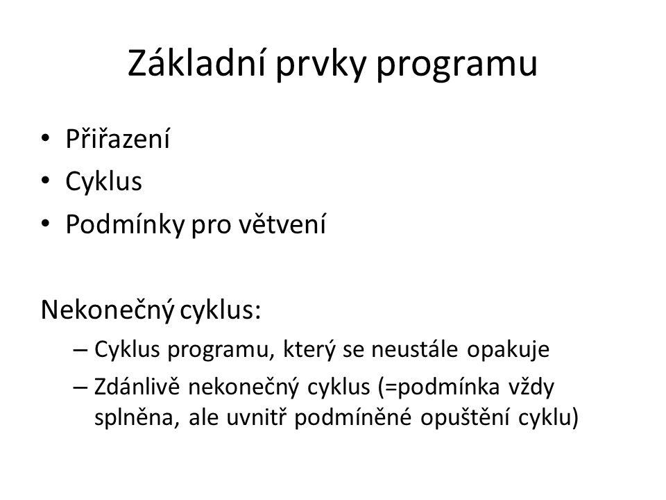 Základní prvky programu Přiřazení Cyklus Podmínky pro větvení Nekonečný cyklus: – Cyklus programu, který se neustále opakuje – Zdánlivě nekonečný cykl
