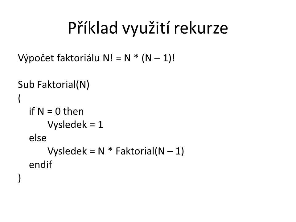 Příklad využití rekurze Výpočet faktoriálu N! = N * (N – 1)! Sub Faktorial(N) ( if N = 0 then Vysledek = 1 else Vysledek = N * Faktorial(N – 1) endif