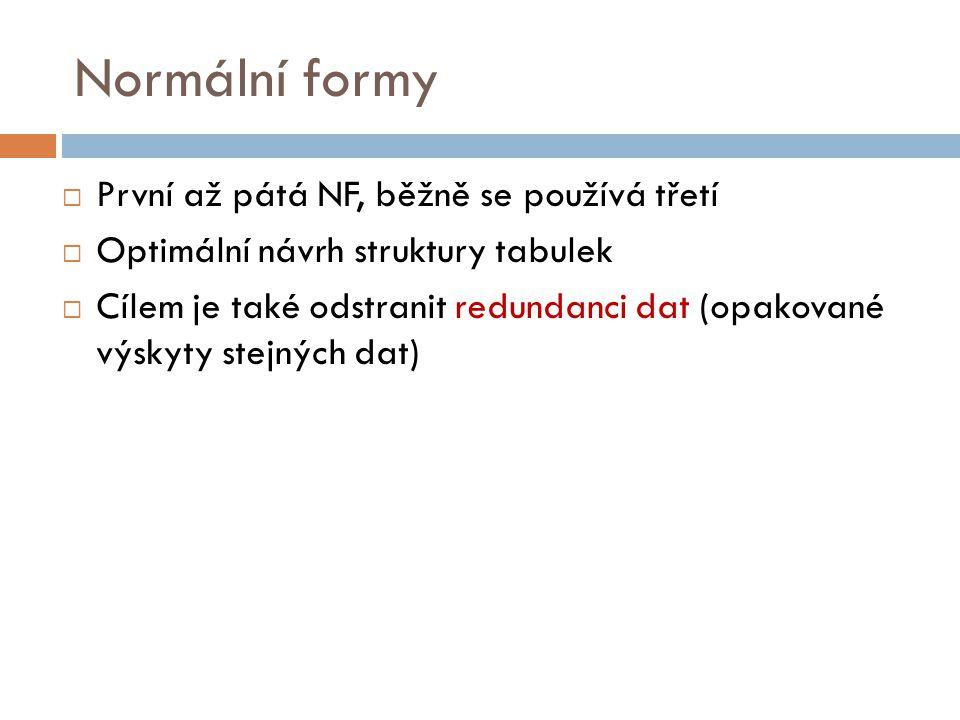 Normální formy  První až pátá NF, běžně se používá třetí  Optimální návrh struktury tabulek  Cílem je také odstranit redundanci dat (opakované výsk